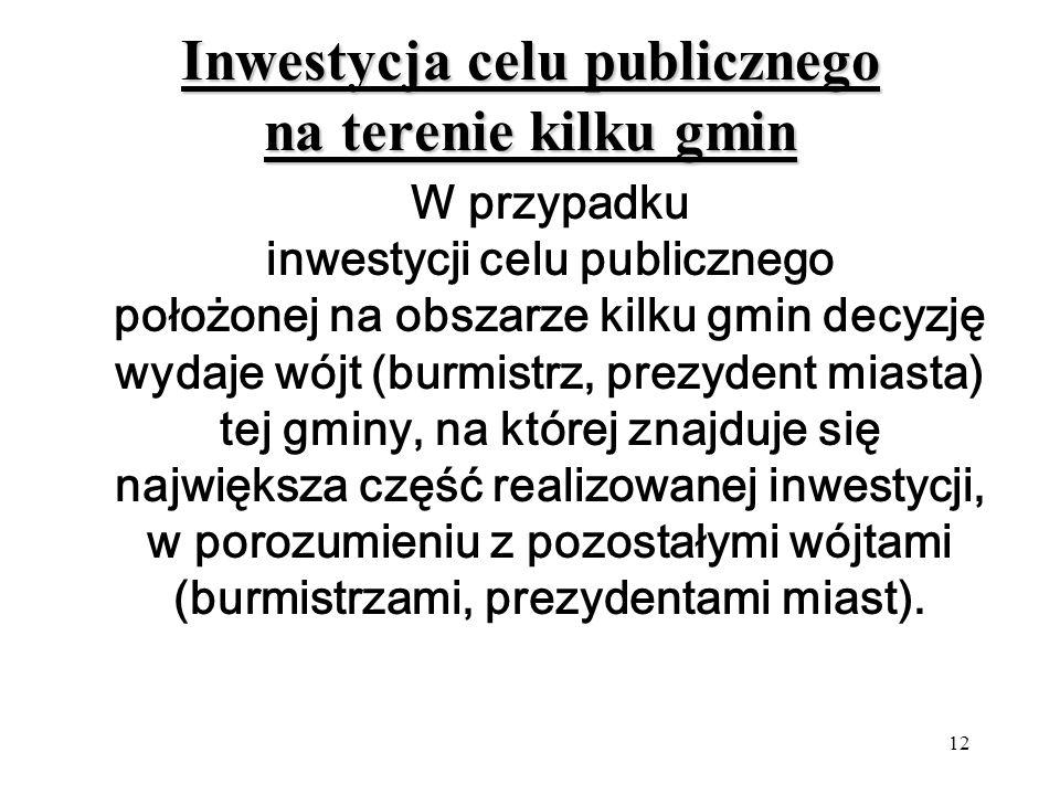 12 Inwestycja celu publicznego na terenie kilku gmin W przypadku inwestycji celu publicznego położonej na obszarze kilku gmin decyzję wydaje wójt (burmistrz, prezydent miasta) tej gminy, na której znajduje się największa część realizowanej inwestycji, w porozumieniu z pozostałymi wójtami (burmistrzami, prezydentami miast).