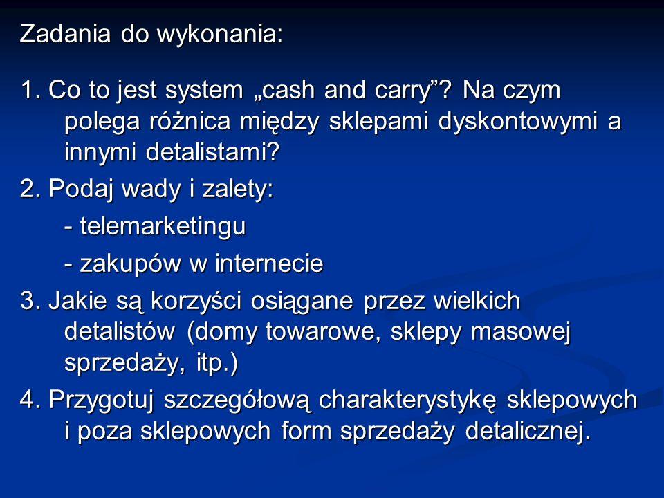 Zadania do wykonania: 1. Co to jest system cash and carry? Na czym polega różnica między sklepami dyskontowymi a innymi detalistami? 2. Podaj wady i z