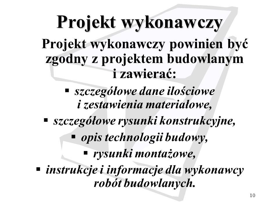 10 Projekt wykonawczy Projekt wykonawczy powinien być zgodny z projektem budowlanym i zawierać: szczegółowe dane ilościowe i zestawienia materiałowe,