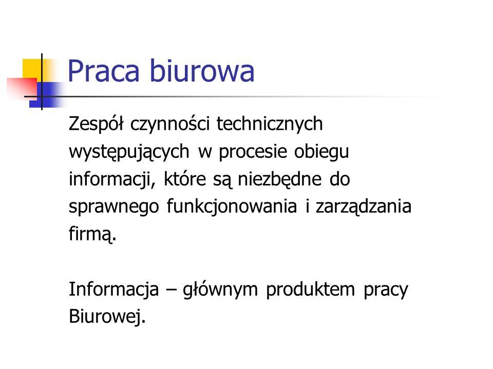 Praca biurowa Zespół czynności technicznych występujących w procesie obiegu informacji, które są niezbędne do sprawnego funkcjonowania i zarządzania f