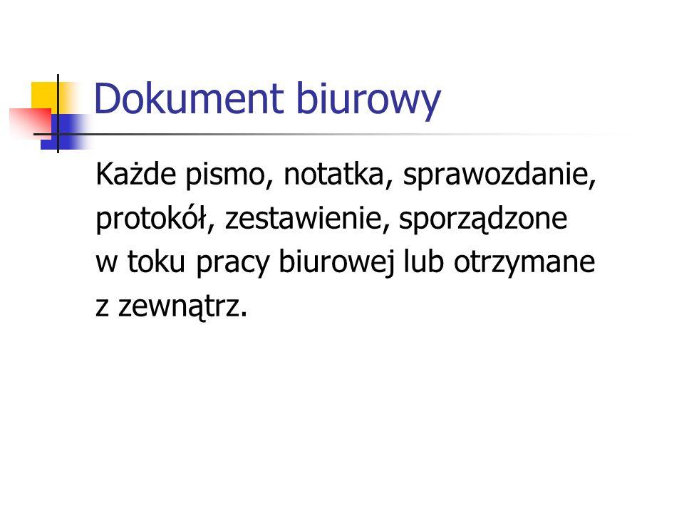 Dokument biurowy Każde pismo, notatka, sprawozdanie, protokół, zestawienie, sporządzone w toku pracy biurowej lub otrzymane z zewnątrz.
