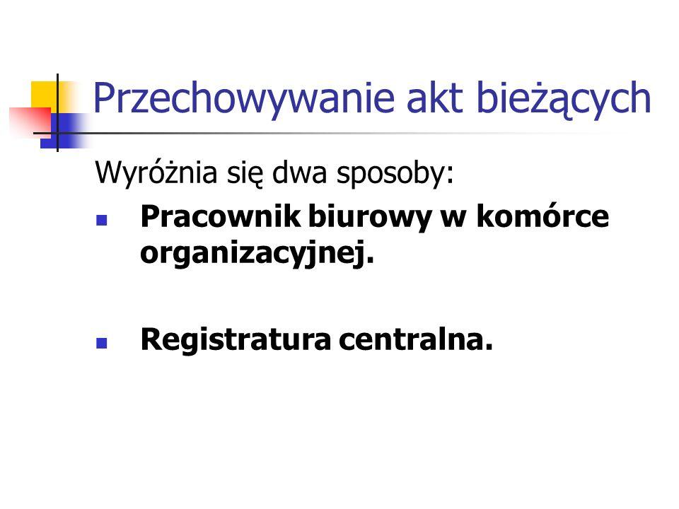 Przechowywanie akt bieżących Wyróżnia się dwa sposoby: Pracownik biurowy w komórce organizacyjnej. Registratura centralna.