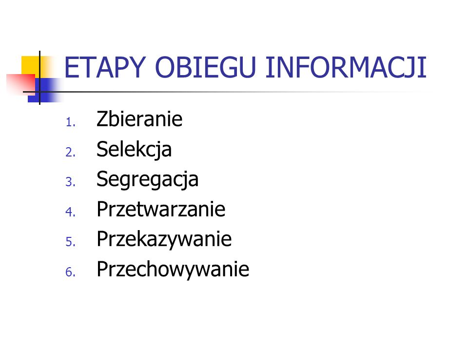 ETAPY OBIEGU INFORMACJI 1. Zbieranie 2. Selekcja 3. Segregacja 4. Przetwarzanie 5. Przekazywanie 6. Przechowywanie