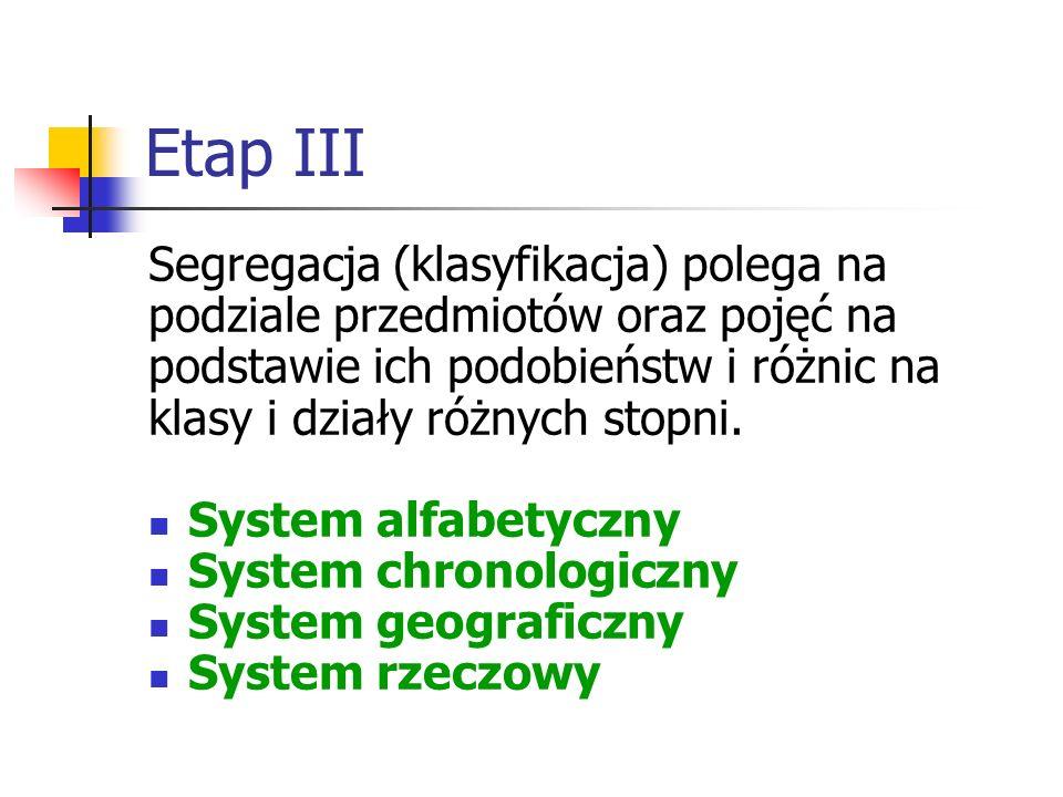 Etap III Segregacja (klasyfikacja) polega na podziale przedmiotów oraz pojęć na podstawie ich podobieństw i różnic na klasy i działy różnych stopni. S