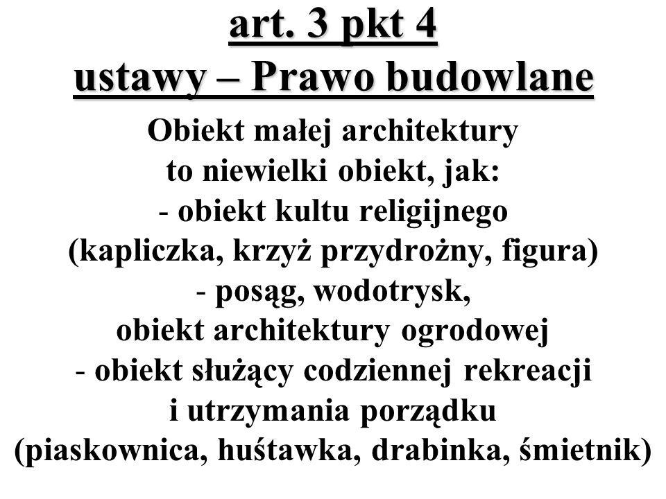 art. 3 pkt 4 ustawy – Prawo budowlane Obiekt małej architektury to niewielki obiekt, jak: - obiekt kultu religijnego (kapliczka, krzyż przydrożny, fig