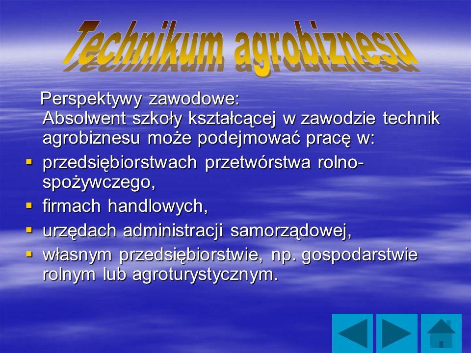 Perspektywy zawodowe: Absolwent szkoły kształcącej w zawodzie technik agrobiznesu może podejmować pracę w: Perspektywy zawodowe: Absolwent szkoły kształcącej w zawodzie technik agrobiznesu może podejmować pracę w: przedsiębiorstwach przetwórstwa rolno- spożywczego, przedsiębiorstwach przetwórstwa rolno- spożywczego, firmach handlowych, firmach handlowych, urzędach administracji samorządowej, urzędach administracji samorządowej, własnym przedsiębiorstwie, np.