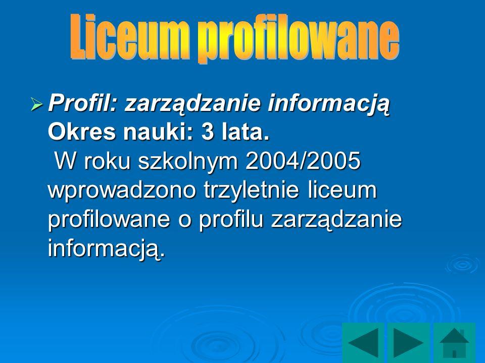 Profil: zarządzanie informacją Okres nauki: 3 lata. W roku szkolnym 2004/2005 wprowadzono trzyletnie liceum profilowane o profilu zarządzanie informac