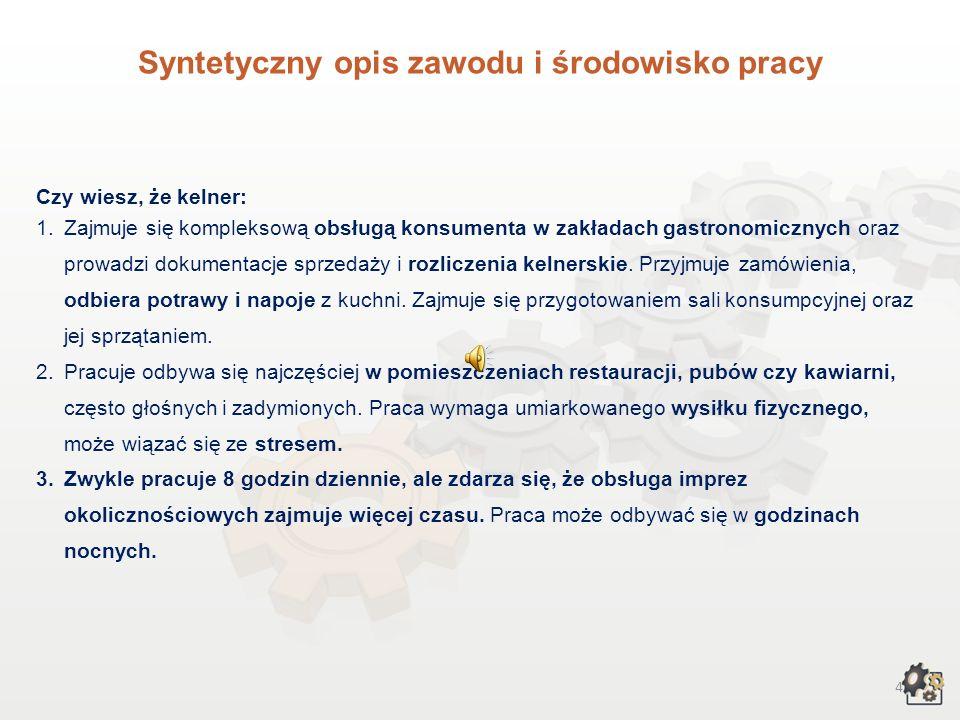 4 Syntetyczny opis zawodu i środowisko pracy Czy wiesz, że kelner: 1.Zajmuje się kompleksową obsługą konsumenta w zakładach gastronomicznych oraz prowadzi dokumentacje sprzedaży i rozliczenia kelnerskie.