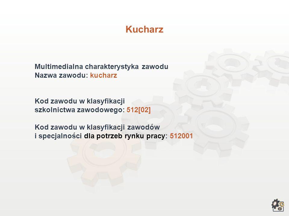 Kucharz Multimedialna charakterystyka zawodu Nazwa zawodu: kucharz Kod zawodu w klasyfikacji szkolnictwa zawodowego: 512[02] Kod zawodu w klasyfikacji zawodów i specjalności dla potrzeb rynku pracy: 512001