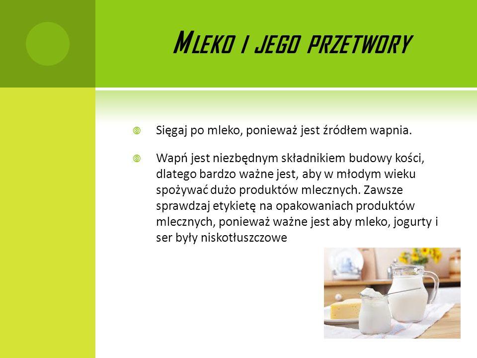 M LEKO I JEGO PRZETWORY Sięgaj po mleko, ponieważ jest źródłem wapnia. Wapń jest niezbędnym składnikiem budowy kości, dlatego bardzo ważne jest, aby w