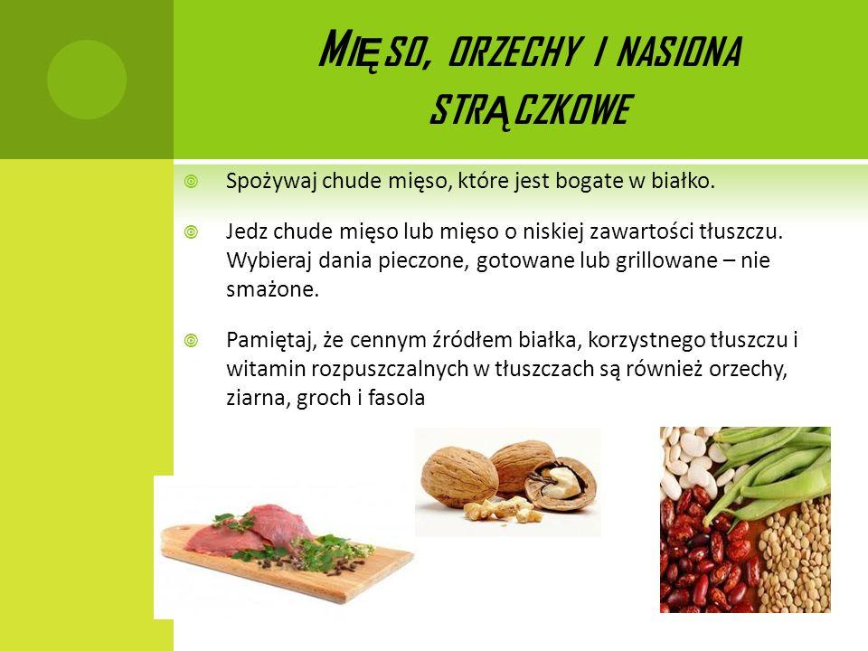M I Ę SO, ORZECHY I NASIONA STR Ą CZKOWE Spożywaj chude mięso, które jest bogate w białko. Jedz chude mięso lub mięso o niskiej zawartości tłuszczu. W