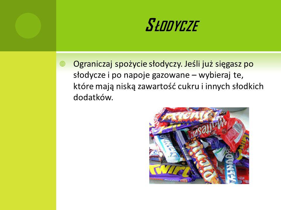 S ŁODYCZE Ograniczaj spożycie słodyczy. Jeśli już sięgasz po słodycze i po napoje gazowane – wybieraj te, które mają niską zawartość cukru i innych sł
