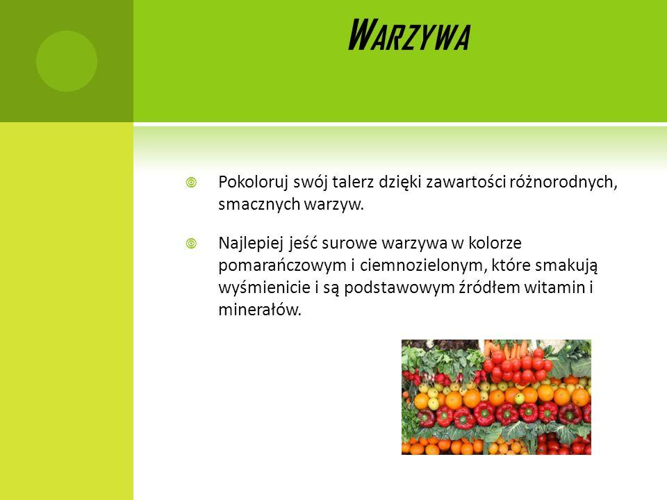 W ARZYWA Pokoloruj swój talerz dzięki zawartości różnorodnych, smacznych warzyw. Najlepiej jeść surowe warzywa w kolorze pomarańczowym i ciemnozielony