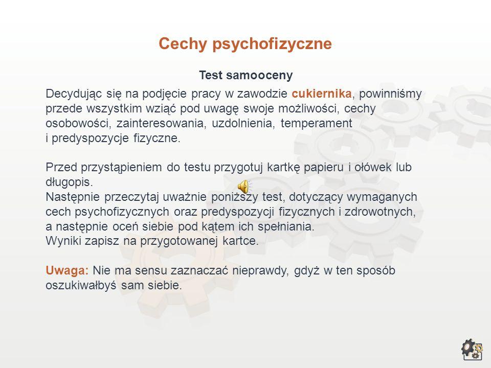 Cechy psychofizyczne Test samooceny Decydując się na podjęcie pracy w zawodzie cukiernika, powinniśmy przede wszystkim wziąć pod uwagę swoje możliwości, cechy osobowości, zainteresowania, uzdolnienia, temperament i predyspozycje fizyczne.