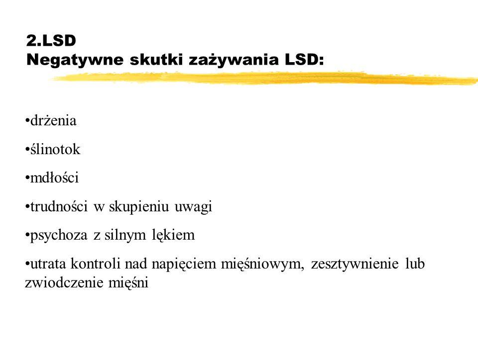 2.LSD Negatywne skutki zażywania LSD: drżenia ślinotok mdłości trudności w skupieniu uwagi psychoza z silnym lękiem utrata kontroli nad napięciem mięś