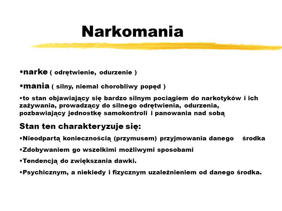 Narkomania narke ( odrętwienie, odurzenie ) mania ( silny, niemal chorobliwy popęd ) to stan objawiający się bardzo silnym pociągiem do narkotyków i i