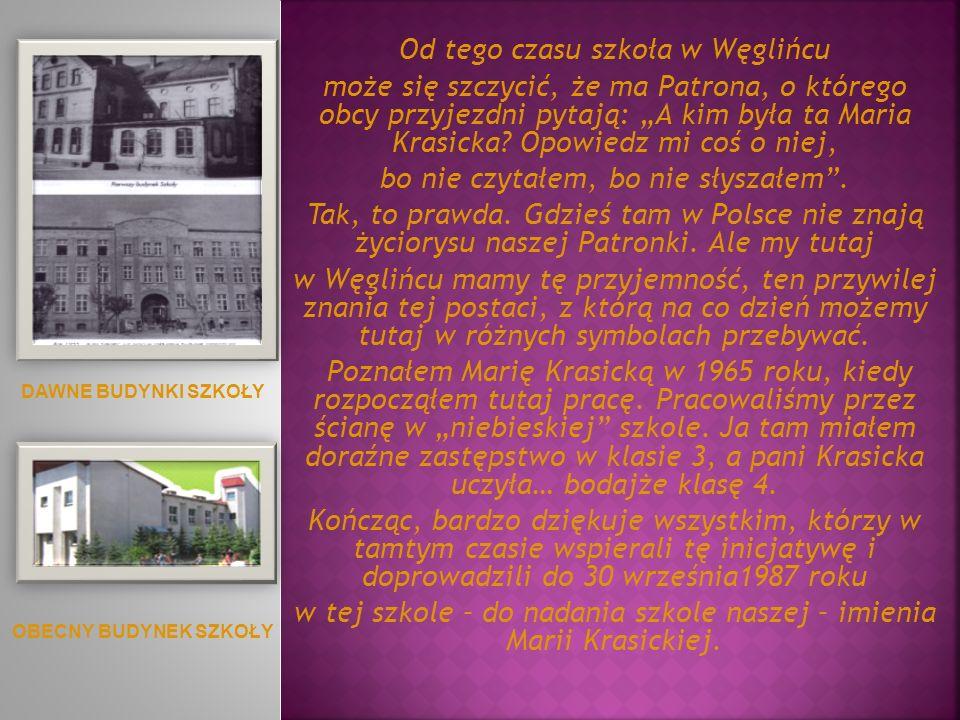 Od tego czasu szkoła w Węglińcu może się szczycić, że ma Patrona, o którego obcy przyjezdni pytają: A kim była ta Maria Krasicka? Opowiedz mi coś o ni