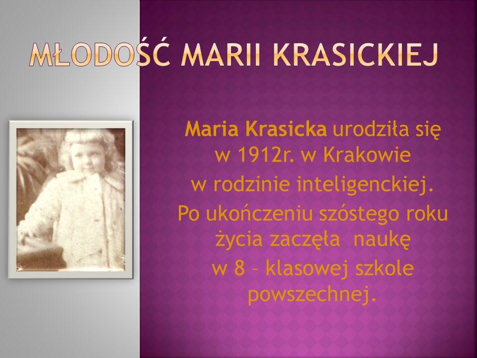 Maria Krasicka urodziła się w 1912r. w Krakowie w rodzinie inteligenckiej. Po ukończeniu szóstego roku życia zaczęła naukę w 8 – klasowej szkole powsz