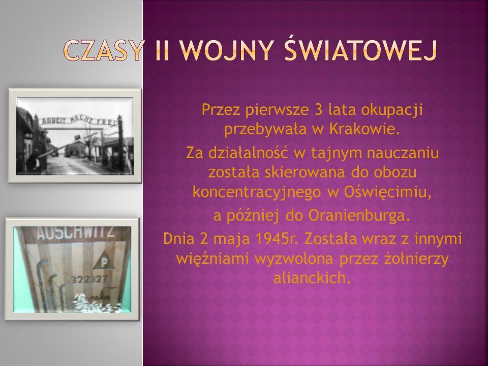Przez pierwsze 3 lata okupacji przebywała w Krakowie. Za działalność w tajnym nauczaniu została skierowana do obozu koncentracyjnego w Oświęcimiu, a p