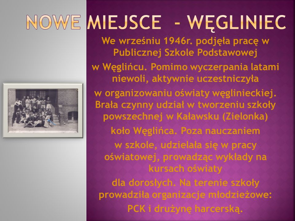 We wrześniu 1946r. podjęła pracę w Publicznej Szkole Podstawowej w Węglińcu. Pomimo wyczerpania latami niewoli, aktywnie uczestniczyła w organizowaniu