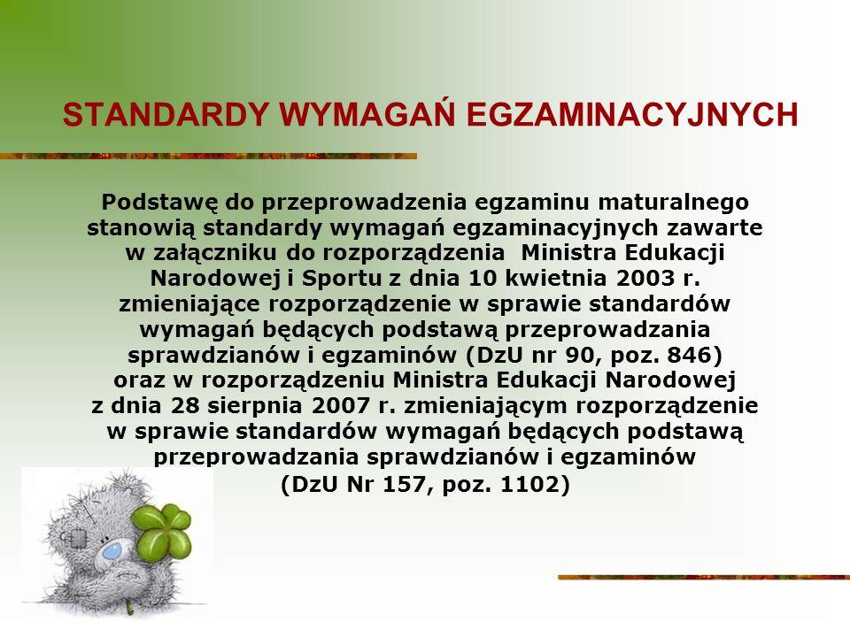 STANDARDY WYMAGAŃ EGZAMINACYJNYCH Podstawę do przeprowadzenia egzaminu maturalnego stanowią standardy wymagań egzaminacyjnych zawarte w załączniku do rozporządzenia Ministra Edukacji Narodowej i Sportu z dnia 10 kwietnia 2003 r.