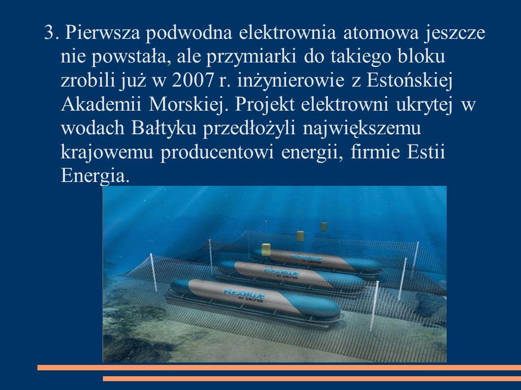 3. Pierwsza podwodna elektrownia atomowa jeszcze nie powstała, ale przymiarki do takiego bloku zrobili już w 2007 r. inżynierowie z Estońskiej Akademi