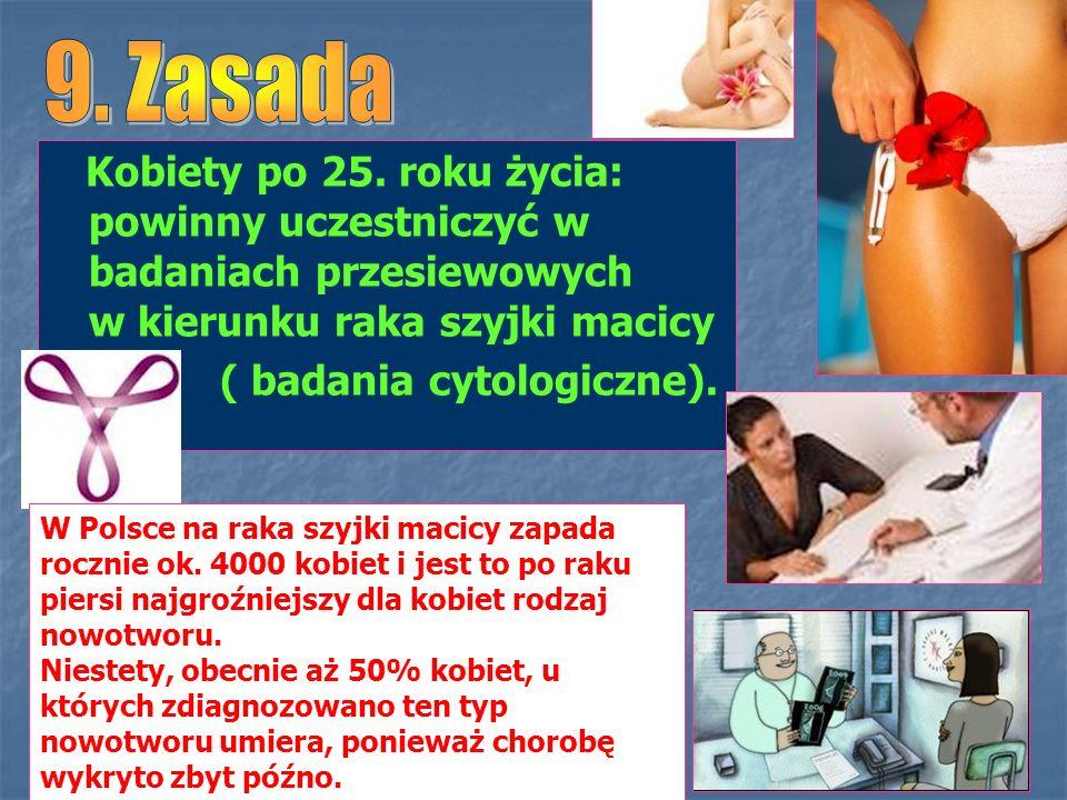 Kobiety po 25. roku życia: powinny uczestniczyć w badaniach przesiewowych w kierunku raka szyjki macicy ( badania cytologiczne). W Polsce na raka szyj