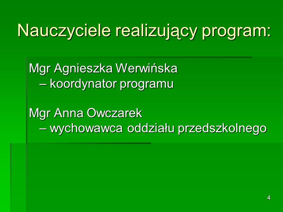 4 Nauczyciele realizujący program: Mgr Agnieszka Werwińska – koordynator programu Mgr Anna Owczarek – wychowawca oddziału przedszkolnego
