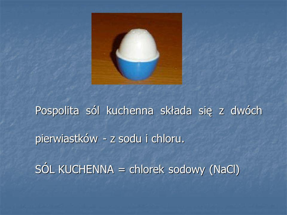 Pospolita sól kuchenna składa się z dwóch pierwiastków - z sodu i chloru. SÓL KUCHENNA = chlorek sodowy (NaCl)