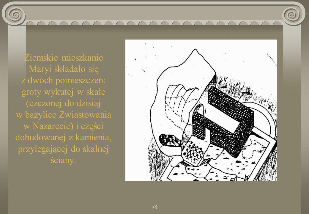 40 Ziemskie mieszkanie Maryi składało się z dwóch pomieszczeń: groty wykutej w skale (czczonej do dzisiaj w bazylice Zwiastowania w Nazarecie) i części dobudowanej z kamienia, przylegającej do skalnej ściany.