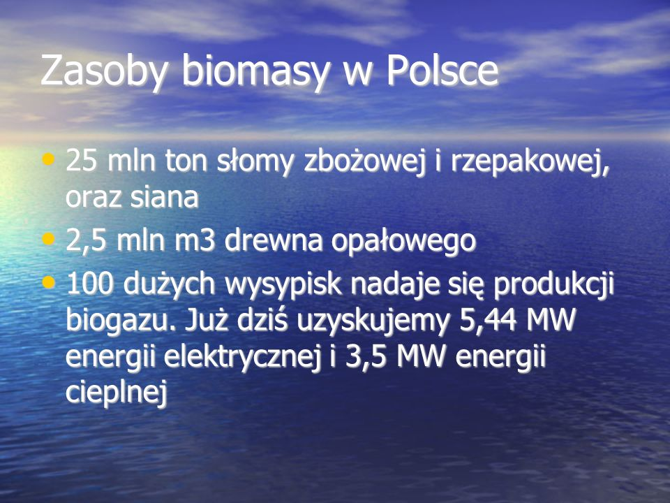 Zasoby biomasy w Polsce 25 mln ton słomy zbożowej i rzepakowej, oraz siana 25 mln ton słomy zbożowej i rzepakowej, oraz siana 2,5 mln m3 drewna opałowego 2,5 mln m3 drewna opałowego 100 dużych wysypisk nadaje się produkcji biogazu.