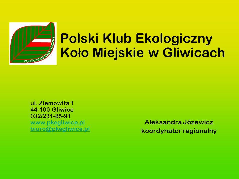 Polski Klub Ekologiczny Ko ł o Miejskie w Gliwicach Aleksandra Józewicz koordynator regionalny ul. Ziemowita 1 44-100 Gliwice 032/231-85-91 www.pkegli