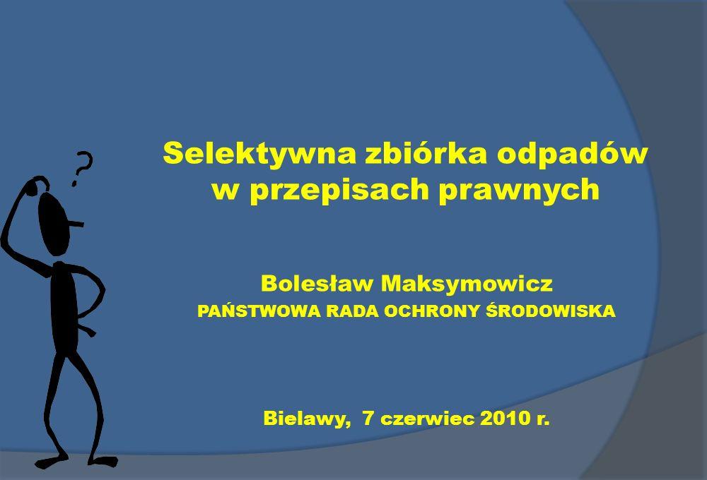 Selektywna zbiórka odpadów w przepisach prawnych Bolesław Maksymowicz PAŃSTWOWA RADA OCHRONY ŚRODOWISKA Bielawy, 7 czerwiec 2010 r.
