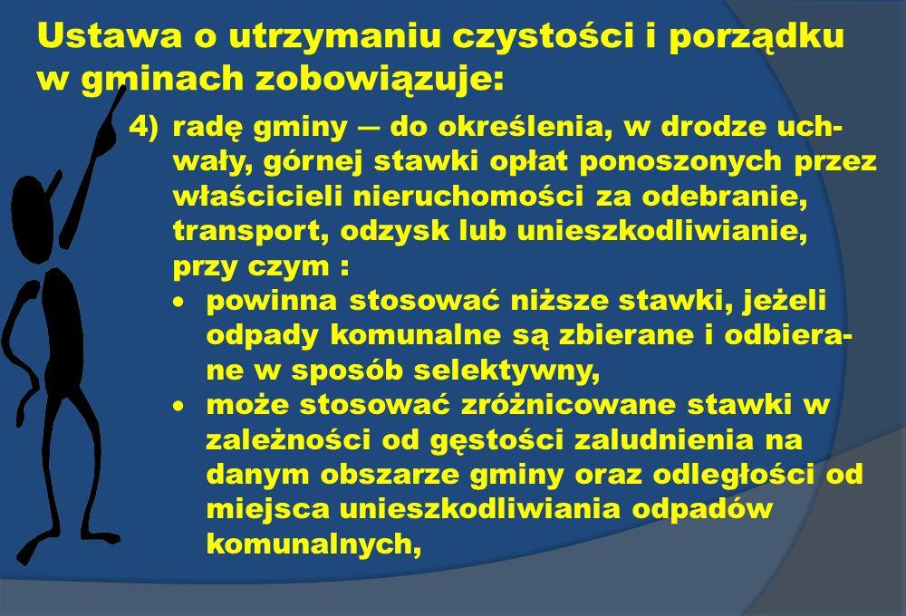 Ustawa o utrzymaniu czystości i porządku w gminach zobowiązuje: 4)radę gminy do określenia, w drodze uch- wały, górnej stawki opłat ponoszonych przez