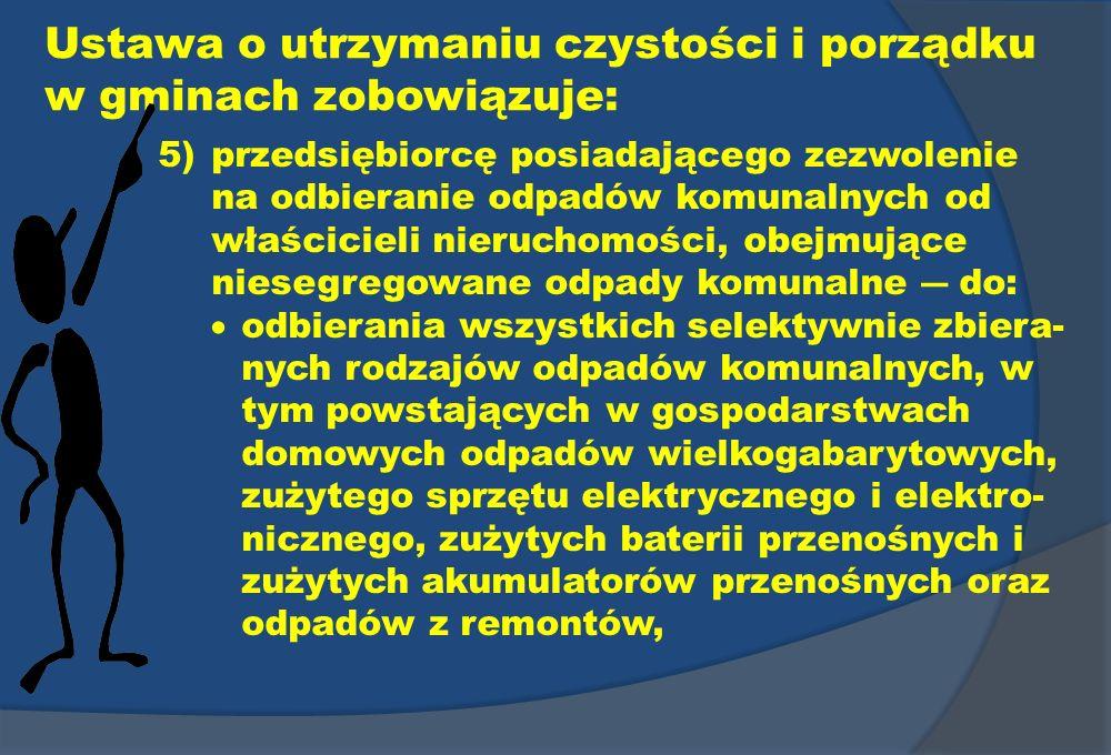 Ustawa o utrzymaniu czystości i porządku w gminach zobowiązuje: 5)przedsiębiorcę posiadającego zezwolenie na odbieranie odpadów komunalnych od właścic