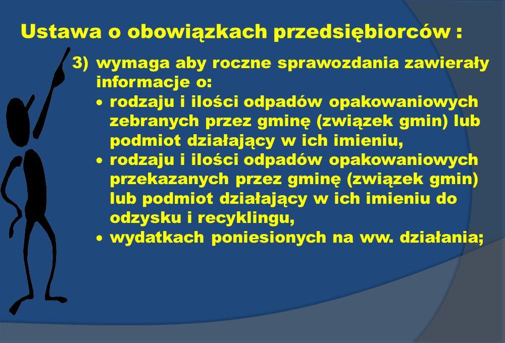 Ustawa o obowiązkach przedsiębiorców : 3)wymaga aby roczne sprawozdania zawierały informacje o: rodzaju i ilości odpadów opakowaniowych zebranych prze