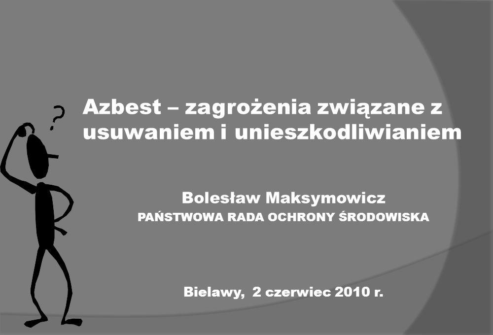 Azbest – zagrożenia związane z usuwaniem i unieszkodliwianiem Bolesław Maksymowicz PAŃSTWOWA RADA OCHRONY ŚRODOWISKA Bielawy, 2 czerwiec 2010 r.