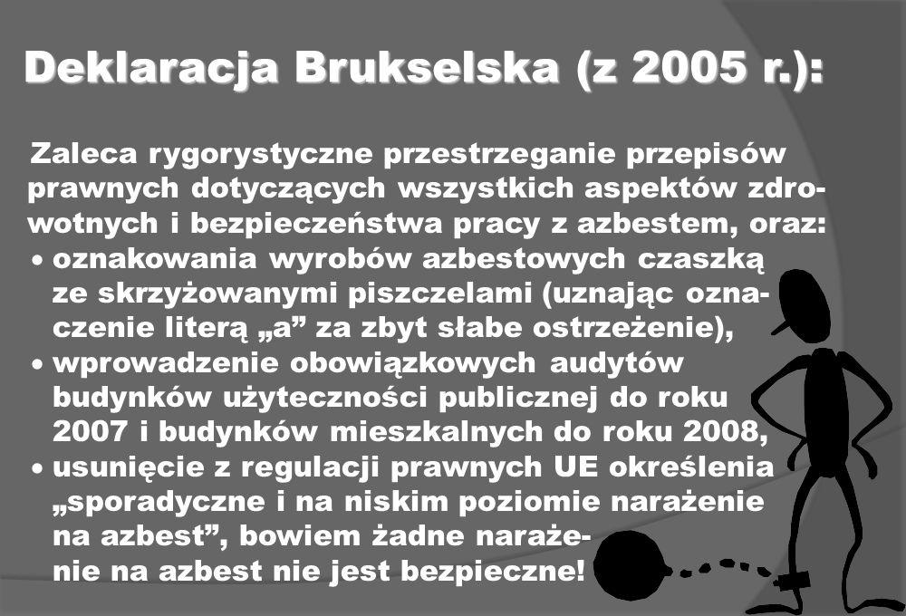 Deklaracja Brukselska (z 2005 r.): Zaleca rygorystyczne przestrzeganie przepisów prawnych dotyczących wszystkich aspektów zdro- wotnych i bezpieczeństwa pracy z azbestem, oraz: oznakowania wyrobów azbestowych czaszką ze skrzyżowanymi piszczelami (uznając ozna- czenie literą a za zbyt słabe ostrzeżenie), wprowadzenie obowiązkowych audytów budynków użyteczności publicznej do roku 2007 i budynków mieszkalnych do roku 2008, usunięcie z regulacji prawnych UE określenia sporadyczne i na niskim poziomie narażenie na azbest, bowiem żadne naraże- nie na azbest nie jest bezpieczne!