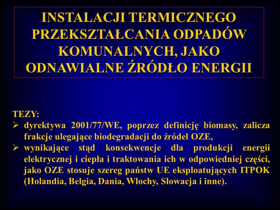 INSTALACJI TERMICZNEGO PRZEKSZTAŁCANIA ODPADÓW KOMUNALNYCH, JAKO ODNAWIALNE ŹRÓDŁO ENERGII TEZY: dyrektywa 2001/77/WE, poprzez definicję biomasy, zalicza frakcje ulegające biodegradacji do źródeł OZE, wynikające stąd konsekwencje dla produkcji energii elektrycznej i ciepła i traktowania ich w odpowiedniej części, jako OZE stosuje szereg państw UE eksploatujących ITPOK (Holandia, Belgia, Dania, Włochy, Słowacja i inne).
