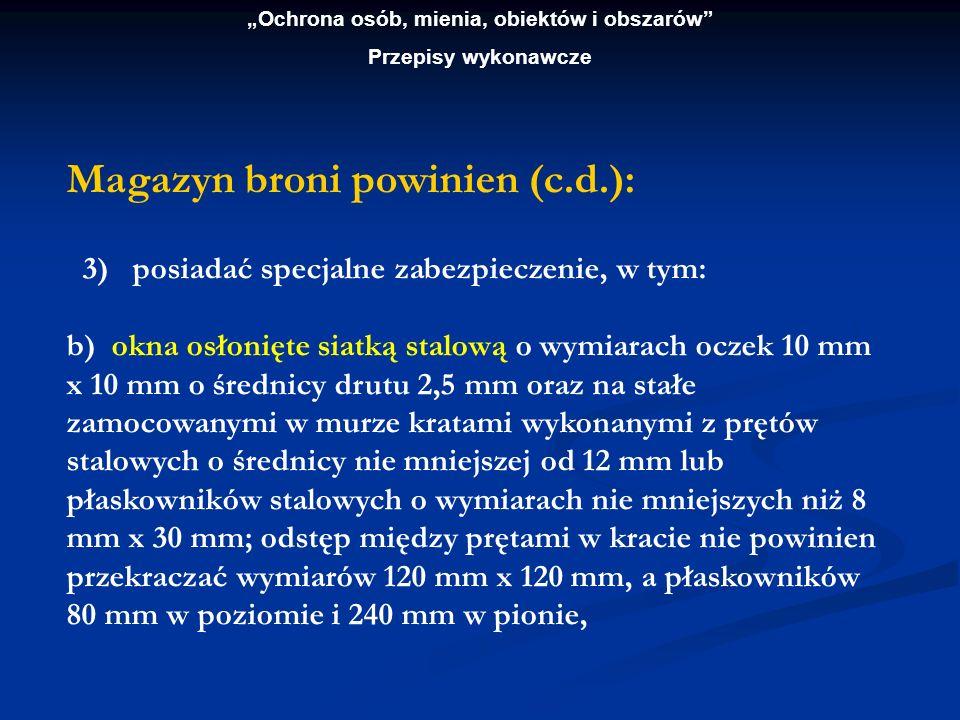 Ochrona osób, mienia, obiektów i obszarów Przepisy wykonawcze Magazyn broni powinien (c.d.): 3) posiadać specjalne zabezpieczenie, w tym: b) okna osło