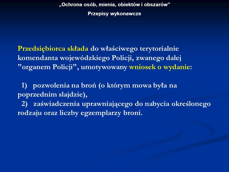 Ochrona osób, mienia, obiektów i obszarów Przepisy wykonawcze Przedsiębiorca składa do właściwego terytorialnie komendanta wojewódzkiego Policji, zwan
