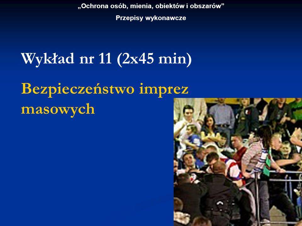 Ochrona osób, mienia, obiektów i obszarów Przepisy wykonawcze Wykład nr 11 (2x45 min) Bezpieczeństwo imprez masowych