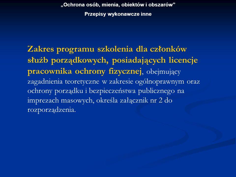 Ochrona osób, mienia, obiektów i obszarów Przepisy wykonawcze inne Zakres programu szkolenia dla członków służb porządkowych, posiadających licencje p
