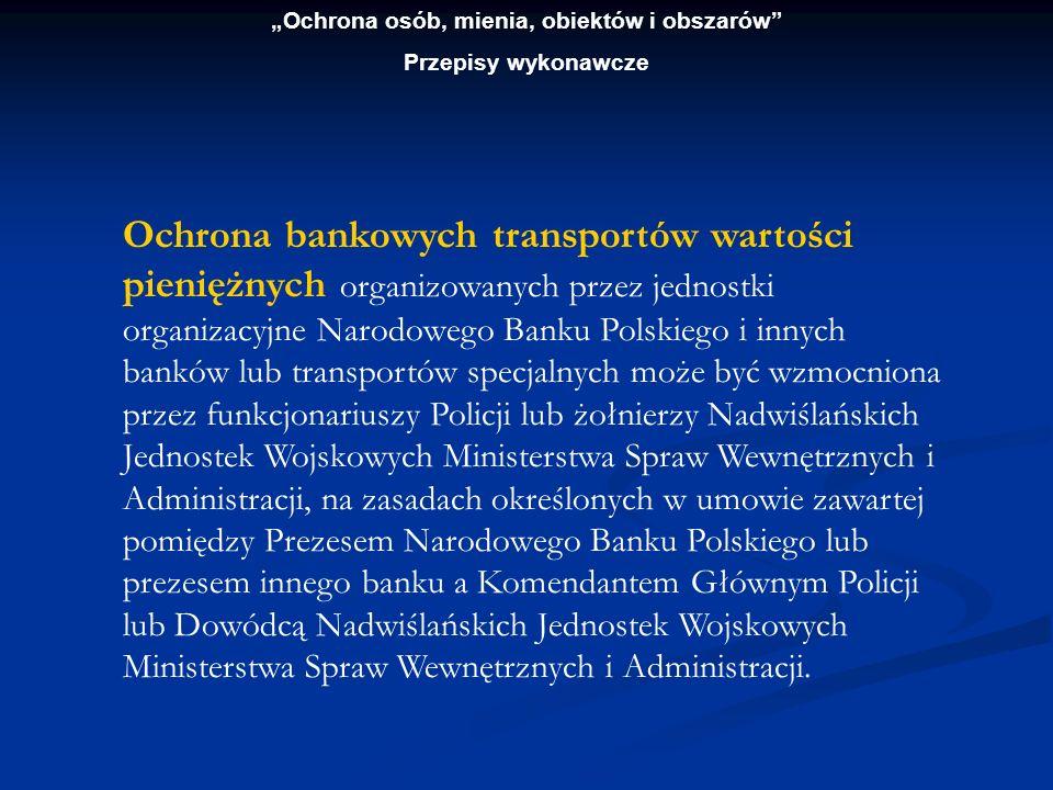 Ochrona osób, mienia, obiektów i obszarów Przepisy wykonawcze Ochrona bankowych transportów wartości pieniężnych organizowanych przez jednostki organi