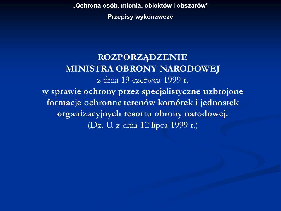 Ochrona osób, mienia, obiektów i obszarów Przepisy wykonawcze ROZPORZĄDZENIE MINISTRA OBRONY NARODOWEJ z dnia 19 czerwca 1999 r. w sprawie ochrony prz