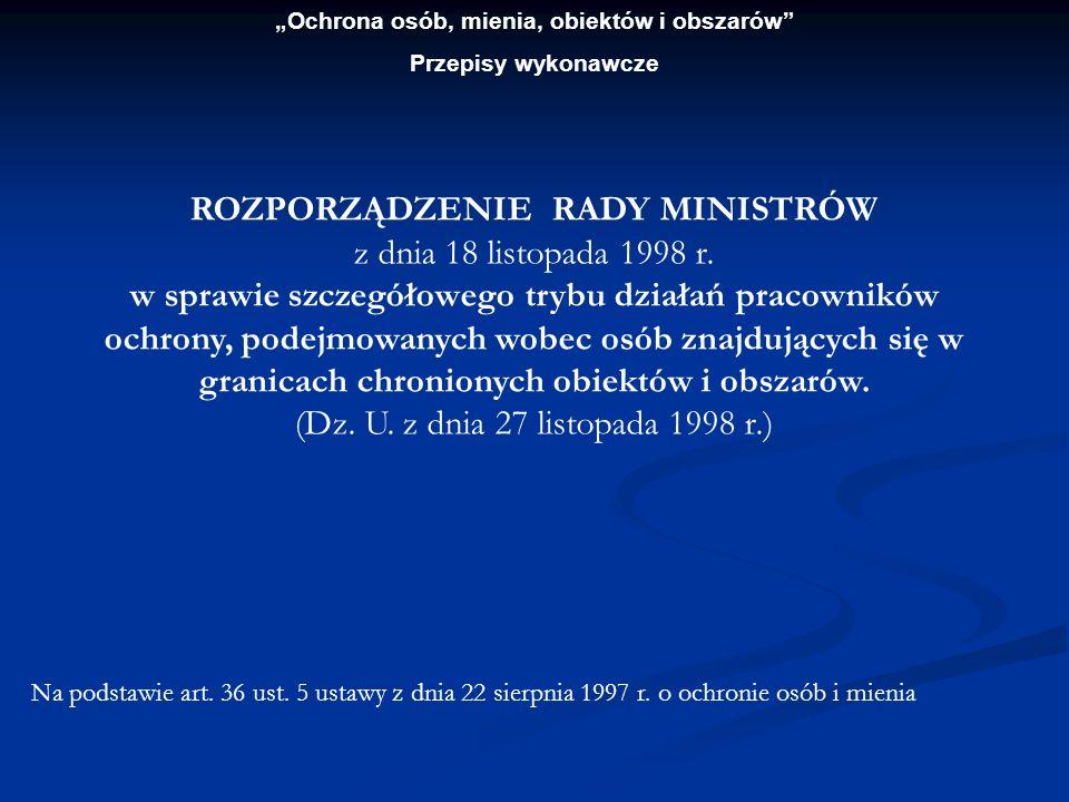 Ochrona osób, mienia, obiektów i obszarów Przepisy wykonawcze ROZPORZĄDZENIE RADY MINISTRÓW z dnia 18 listopada 1998 r. w sprawie szczegółowego trybu