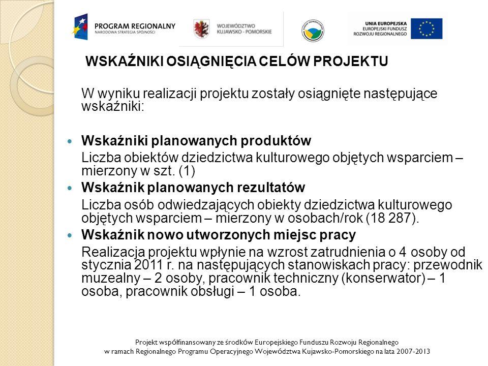 Projekt wsp ó łfinansowany ze środk ó w Europejskiego Funduszu Rozwoju Regionalnego w ramach Regionalnego Programu Operacyjnego Wojew ó dztwa Kujawsko-Pomorskiego na lata 2007-2013 WSKAŹNIKI OSIĄGNIĘCIA CELÓW PROJEKTU W wyniku realizacji projektu zostały osiągnięte następujące wskaźniki: Wskaźniki planowanych produktów Liczba obiektów dziedzictwa kulturowego objętych wsparciem – mierzony w szt.