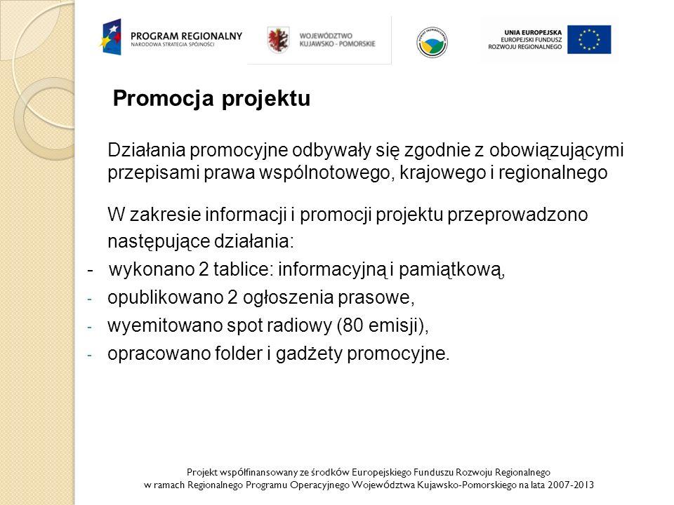 Projekt wsp ó łfinansowany ze środk ó w Europejskiego Funduszu Rozwoju Regionalnego w ramach Regionalnego Programu Operacyjnego Wojew ó dztwa Kujawsko-Pomorskiego na lata 2007-2013 Promocja projektu Działania promocyjne odbywały się zgodnie z obowiązującymi przepisami prawa wspólnotowego, krajowego i regionalnego W zakresie informacji i promocji projektu przeprowadzono następujące działania: - wykonano 2 tablice: informacyjną i pamiątkową, - opublikowano 2 ogłoszenia prasowe, - wyemitowano spot radiowy (80 emisji), - opracowano folder i gadżety promocyjne.