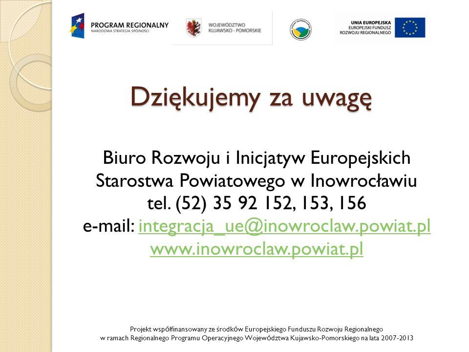 Projekt wsp ó łfinansowany ze środk ó w Europejskiego Funduszu Rozwoju Regionalnego w ramach Regionalnego Programu Operacyjnego Wojew ó dztwa Kujawsko-Pomorskiego na lata 2007-2013 Dziękujemy za uwagę Biuro Rozwoju i Inicjatyw Europejskich Starostwa Powiatowego w Inowrocławiu tel.