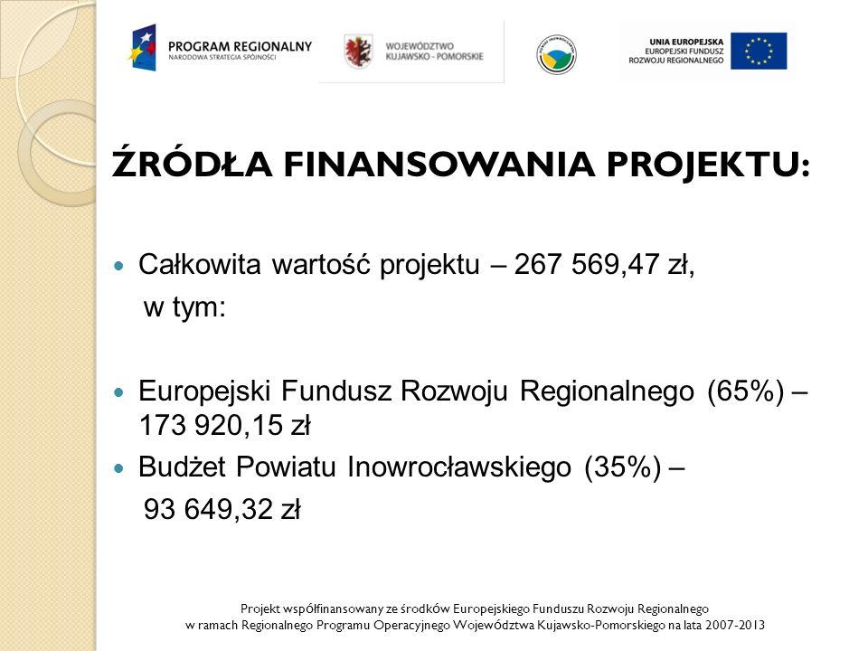 Projekt wsp ó łfinansowany ze środk ó w Europejskiego Funduszu Rozwoju Regionalnego w ramach Regionalnego Programu Operacyjnego Wojew ó dztwa Kujawsko-Pomorskiego na lata 2007-2013 ŹRÓDŁA FINANSOWANIA PROJEKTU: Całkowita wartość projektu – 267 569,47 zł, w tym: Europejski Fundusz Rozwoju Regionalnego (65%) – 173 920,15 zł Budżet Powiatu Inowrocławskiego (35%) – 93 649,32 zł